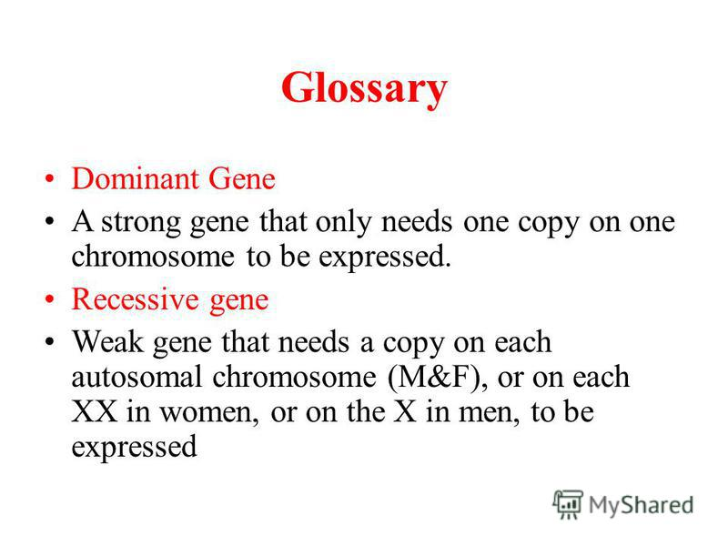 Glossary Dominant Gene A strong gene that only needs one copy on one chromosome to be expressed. Recessive gene Weak gene that needs a copy on each autosomal chromosome (M&F), or on each XX in women, or on the X in men, to be expressed