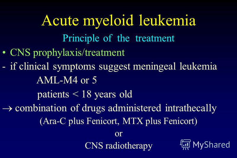 Acute myeloid leukemia Principle of the treatment CNS prophylaxis/treatment -if clinical symptoms suggest meningeal leukemia AML-M4 or 5 patients < 18 years old combination of drugs administered intrathecally (Ara-C plus Fenicort, MTX plus Fenicort)