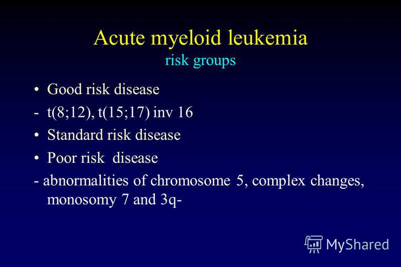 Acute myeloid leukemia risk groups Good risk disease -t(8;12), t(15;17) inv 16 Standard risk disease Poor risk disease - abnormalities of chromosome 5, complex changes, monosomy 7 and 3q-