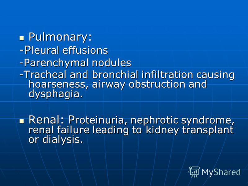 Pulmonary: Pulmonary: -P leural effusions -Parenchymal nodules -Tracheal and bronchial infiltration causing hoarseness, airway obstruction and dysphagia. Renal: P roteinuria, nephrotic syndrome, renal failure leading to kidney transplant or dialysis.