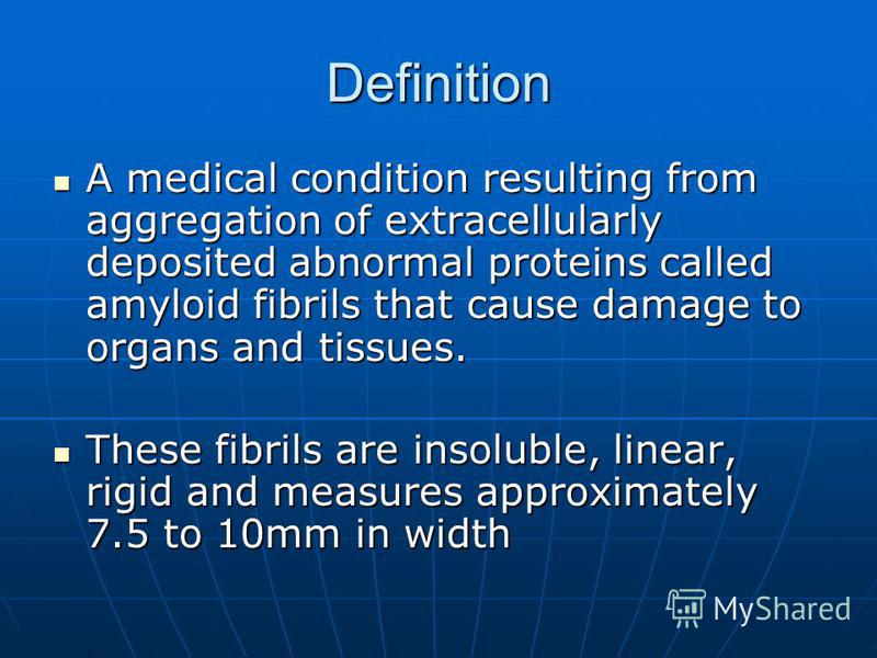 Definition A medical condition resulting from aggregation of extracellularly deposited abnormal proteins called amyloid fibrils that cause damage to organs and tissues. A medical condition resulting from aggregation of extracellularly deposited abnor
