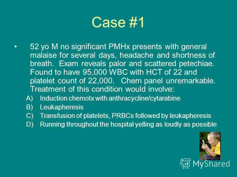 Case #1 52 yo M no significant PMHx presents with general malaise for several days, headache and shortness of breath. Exam reveals palor and scattered petechiae. Found to have 95,000 WBC with HCT of 22 and platelet count of 22,000. Chem panel unremar