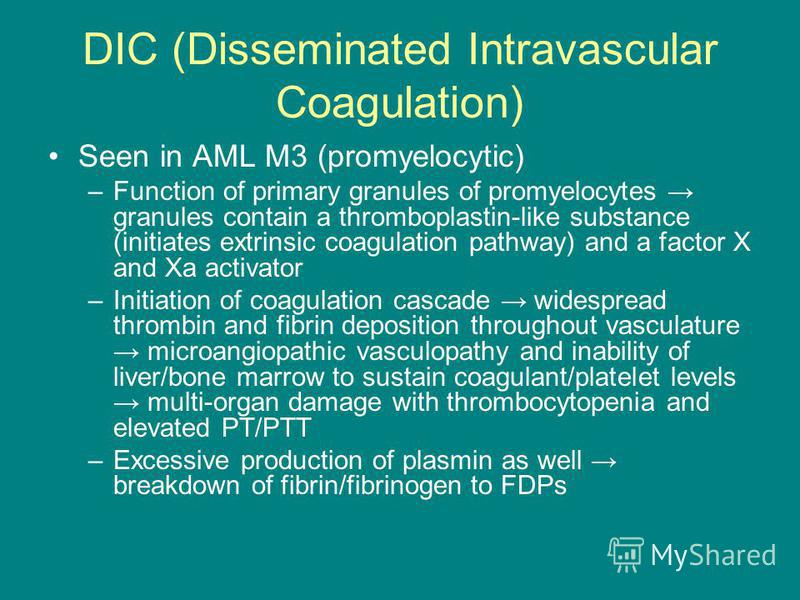 DIC (Disseminated Intravascular Coagulation) Seen in AML M3 (promyelocytic) –Function of primary granules of promyelocytes granules contain a thromboplastin-like substance (initiates extrinsic coagulation pathway) and a factor X and Xa activator –Ini