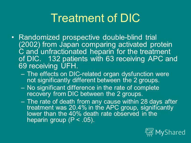 Treatment of DIC Randomized prospective double-blind trial (2002) from Japan comparing activated protein C and unfractionated heparin for the treatment of DIC. 132 patients with 63 receiving APC and 69 receiving UFH. –The effects on DIC-related organ