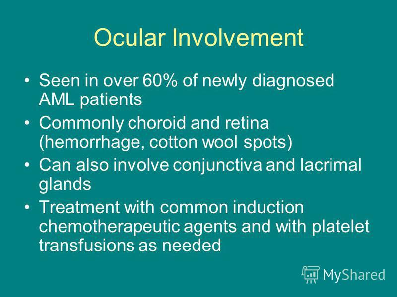 Ocular Involvement Seen in over 60% of newly diagnosed AML patients Commonly choroid and retina (hemorrhage, cotton wool spots) Can also involve conjunctiva and lacrimal glands Treatment with common induction chemotherapeutic agents and with platelet
