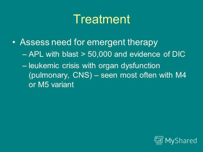 Treatment Assess need for emergent therapy –APL with blast > 50,000 and evidence of DIC –leukemic crisis with organ dysfunction (pulmonary, CNS) – seen most often with M4 or M5 variant