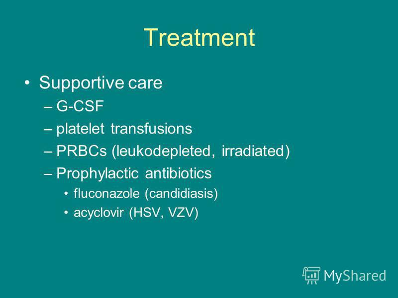 Treatment Supportive care –G-CSF –platelet transfusions –PRBCs (leukodepleted, irradiated) –Prophylactic antibiotics fluconazole (candidiasis) acyclovir (HSV, VZV)