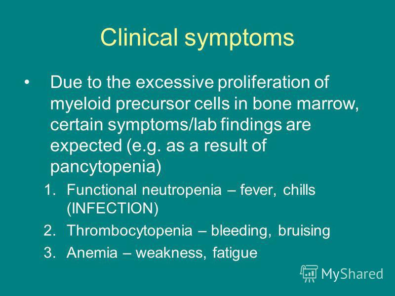 Clinical symptoms Due to the excessive proliferation of myeloid precursor cells in bone marrow, certain symptoms/lab findings are expected (e.g. as a result of pancytopenia) 1.Functional neutropenia – fever, chills (INFECTION) 2.Thrombocytopenia – bl