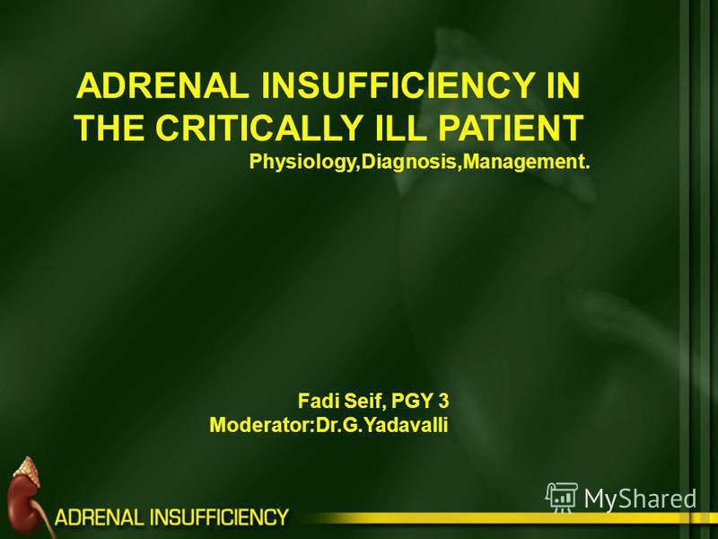 ADRENAL INSUFFICIENCY IN THE CRITICALLY ILL PATIENT Physiology,Diagnosis,Management. Fadi Seif, PGY 3 Moderator:Dr.G.Yadavalli
