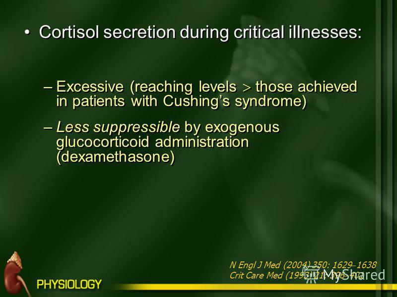 Cortisol secretion during critical illnesses: –Excessive (reaching levels those achieved in patients with Cushings syndrome) –Less suppressible by exogenous glucocorticoid administration (dexamethasone) Cortisol secretion during critical illnesses: –