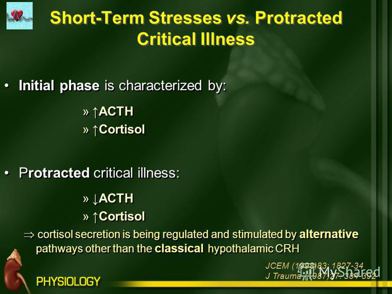 Short-Term Stresses vs. Protracted Critical Illness Initial phase is characterized by: »ACTH »Cortisol Protracted critical illness: »ACTH »Cortisol cortisol secretion is being regulated and stimulated by alternative pathways other than the classical