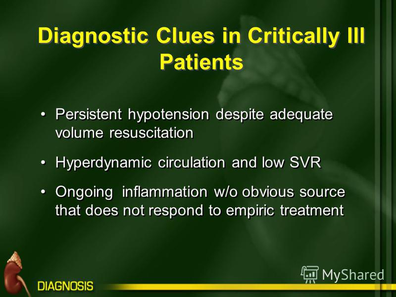 Diagnostic Clues in Critically Ill Patients Persistent hypotension despite adequate volume resuscitation Hyperdynamic circulation and low SVR Ongoing inflammation w/o obvious source that does not respond to empiric treatment Persistent hypotension de