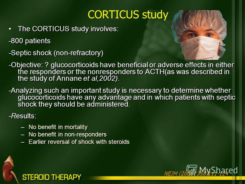 The CORTICUS study involves: -800 patients -Septic shock (non-refractory) -Objective: ? glucocorticoids have beneficial or adverse effects in either the responders or the nonresponders to ACTH(as was described in the study of Annane et al,2002). -Ana