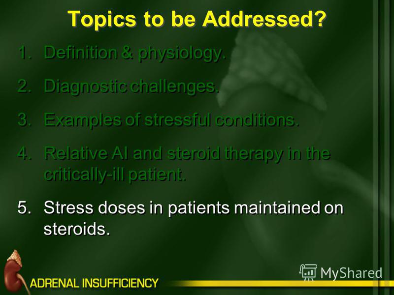 Topics to be Addressed? 1.Definition & physiology. 2.Diagnostic challenges. 3.Examples of stressful conditions. 4.Relative AI and steroid therapy in the critically-ill patient. 5.Stress doses in patients maintained on steroids.