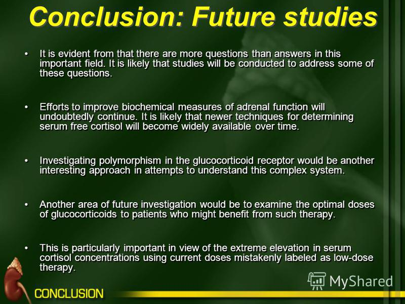 Conclusion: Future studies It is evident from that there are more questions than answers in this important field. It is likely that studies will be conducted to address some of these questions. Efforts to improve biochemical measures of adrenal funct