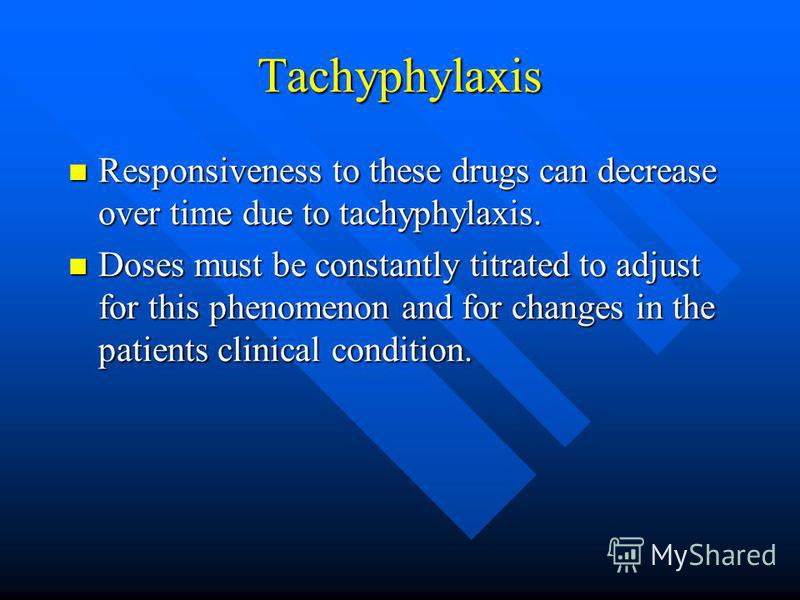 Tachyphylaxis Responsiveness to these drugs can decrease over time due to tachyphylaxis. Responsiveness to these drugs can decrease over time due to tachyphylaxis. Doses must be constantly titrated to adjust for this phenomenon and for changes in the