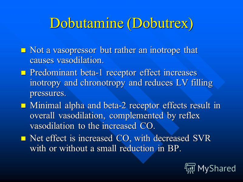 Dobutamine (Dobutrex) Not a vasopressor but rather an inotrope that causes vasodilation. Not a vasopressor but rather an inotrope that causes vasodilation. Predominant beta-1 receptor effect increases inotropy and chronotropy and reduces LV filling p