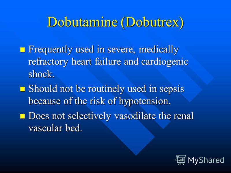 Dobutamine (Dobutrex) Frequently used in severe, medically refractory heart failure and cardiogenic shock. Frequently used in severe, medically refractory heart failure and cardiogenic shock. Should not be routinely used in sepsis because of the risk