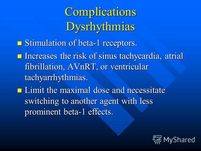 Complications Dysrhythmias Stimulation of beta-1 receptors. Stimulation of beta-1 receptors. Increases the risk of sinus tachycardia, atrial fibrillation, AVnRT, or ventricular tachyarrhythmias. Increases the risk of sinus tachycardia, atrial fibrill