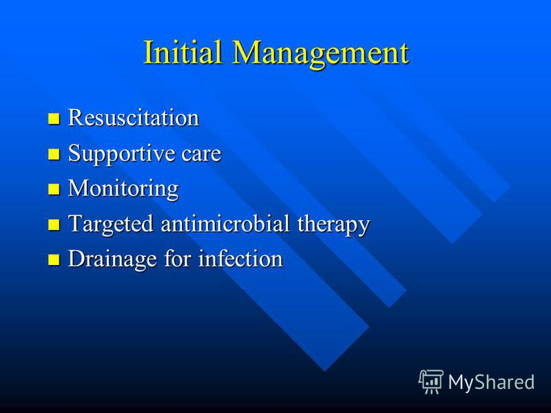 Initial Management Resuscitation Resuscitation Supportive care Supportive care Monitoring Monitoring Targeted antimicrobial therapy Targeted antimicrobial therapy Drainage for infection Drainage for infection