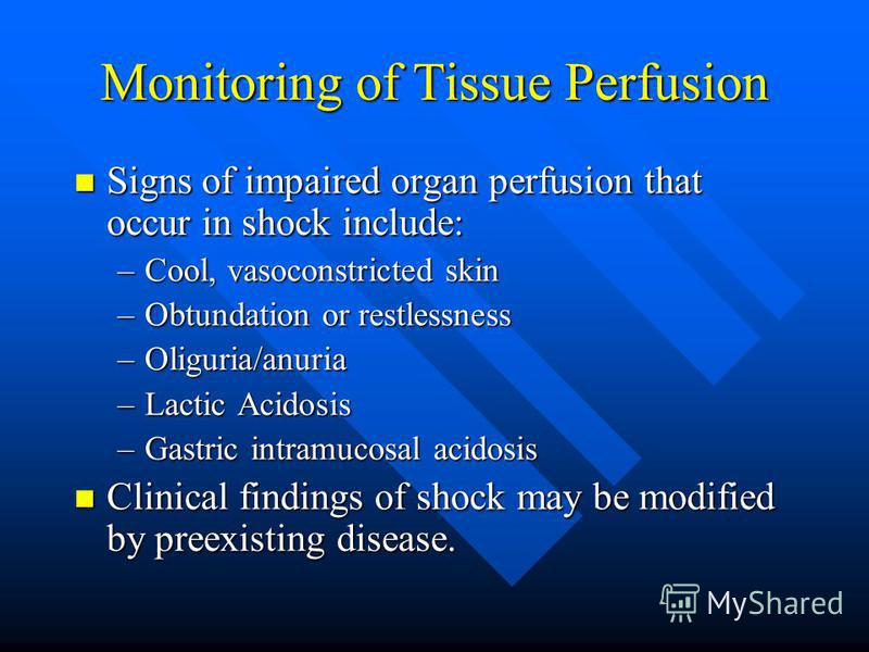 Monitoring of Tissue Perfusion Signs of impaired organ perfusion that occur in shock include: Signs of impaired organ perfusion that occur in shock include: –Cool, vasoconstricted skin –Obtundation or restlessness –Oliguria/anuria –Lactic Acidosis –G
