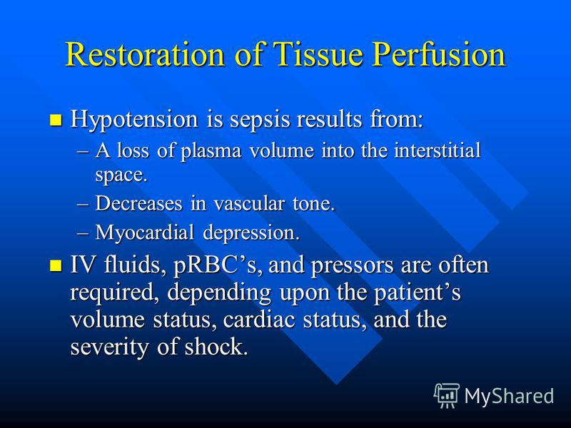 Restoration of Tissue Perfusion Hypotension is sepsis results from: Hypotension is sepsis results from: –A loss of plasma volume into the interstitial space. –Decreases in vascular tone. –Myocardial depression. IV fluids, pRBCs, and pressors are ofte