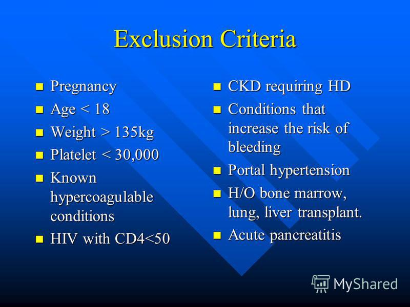 Exclusion Criteria Pregnancy Pregnancy Age < 18 Age < 18 Weight > 135kg Weight > 135kg Platelet < 30,000 Platelet < 30,000 Known hypercoagulable conditions Known hypercoagulable conditions HIV with CD4<50 HIV with CD4<50 CKD requiring HD Conditions t