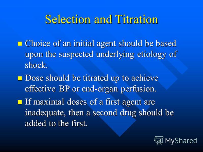 Selection and Titration Choice of an initial agent should be based upon the suspected underlying etiology of shock. Choice of an initial agent should be based upon the suspected underlying etiology of shock. Dose should be titrated up to achieve effe
