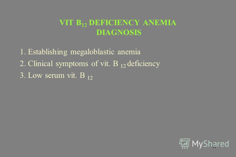 11 VIT B 12 DEFICIENCY ANEMIA DIAGNOSIS 1. Establishing megaloblastic anemia 2. Clinical symptoms of vit. B 12 deficiency 3. Low serum vit. B 12