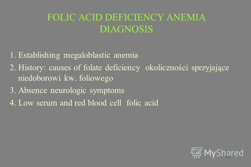 13 FOLIC ACID DEFICIENCY ANEMIA DIAGNOSIS 1. Establishing megaloblastic anemia 2. History: causes of folate deficiency okoliczności sprzyjające niedoborowi kw. foliowego 3. Absence neurologic symptoms 4. Low serum and red blood cell folic acid