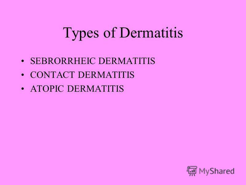 Types of Dermatitis SEBRORRHEIC DERMATITIS CONTACT DERMATITIS ATOPIC DERMATITIS