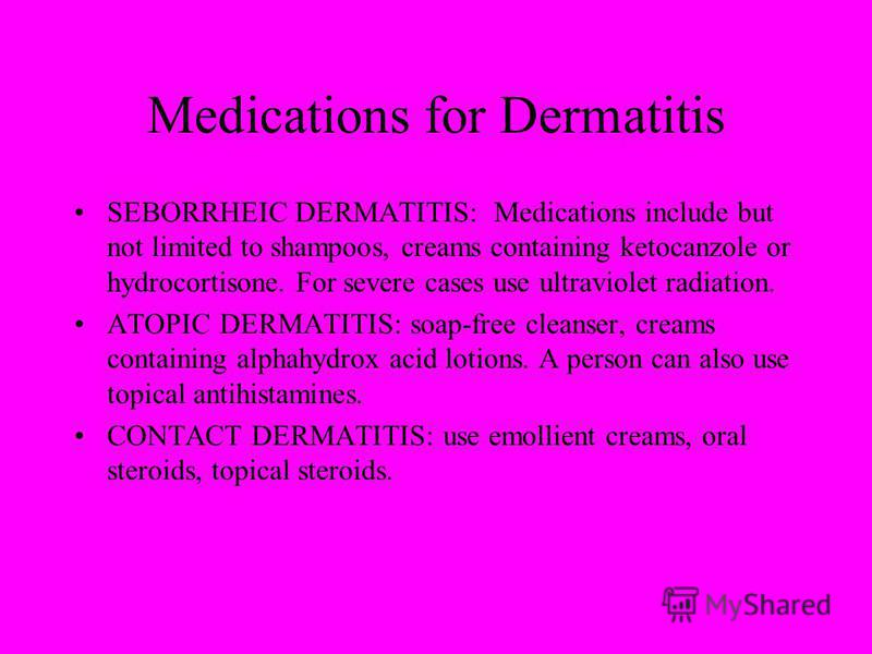 Medications for Dermatitis SEBORRHEIC DERMATITIS: Medications include but not limited to shampoos, creams containing ketocanzole or hydrocortisone. For severe cases use ultraviolet radiation. ATOPIC DERMATITIS: soap-free cleanser, creams containing a