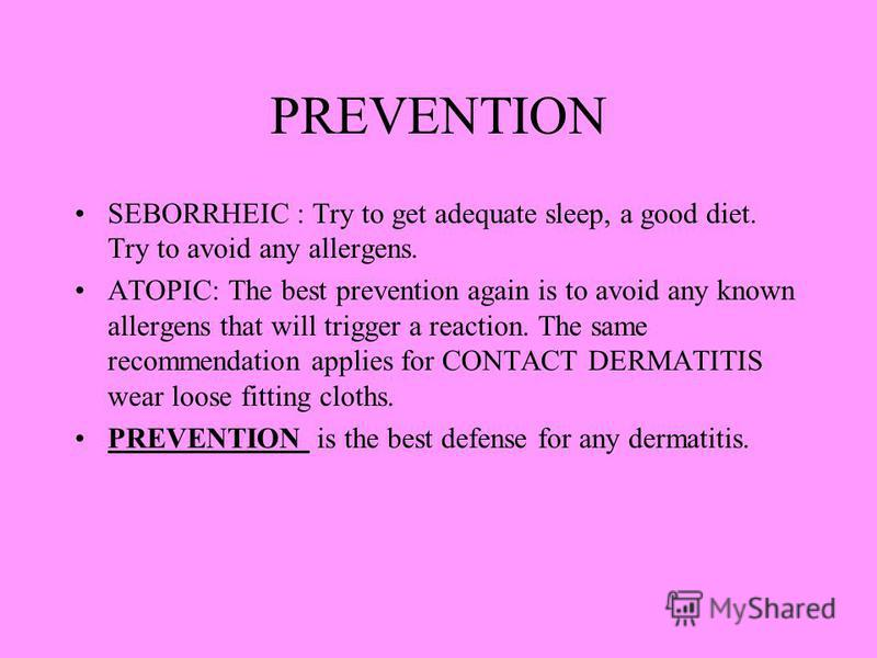 PREVENTION SEBORRHEIC : Try to get adequate sleep, a good diet. Try to avoid any allergens. ATOPIC: The best prevention again is to avoid any known allergens that will trigger a reaction. The same recommendation applies for CONTACT DERMATITIS wear lo
