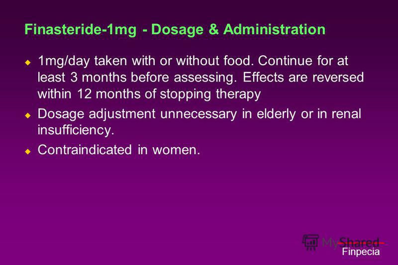 Finpecia Finasteride-1mg - Dosage & Administration 1mg/day taken with or without food. Continue for at least 3 months before assessing. Effects are reversed within 12 months of stopping therapy Dosage adjustment unnecessary in elderly or in renal ins
