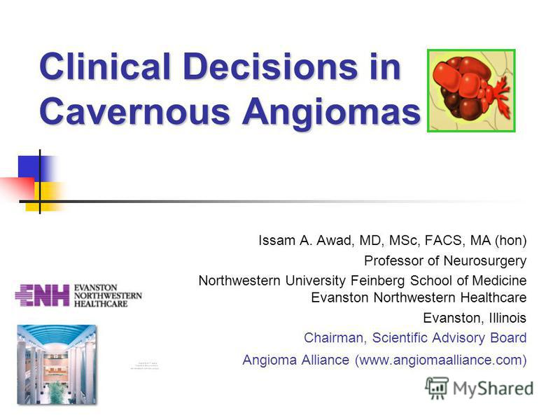 Clinical Decisions in Cavernous Angiomas Issam A. Awad, MD, MSc, FACS, MA (hon) Professor of Neurosurgery Northwestern University Feinberg School of Medicine Evanston Northwestern Healthcare Evanston, Illinois Chairman, Scientific Advisory Board Angi