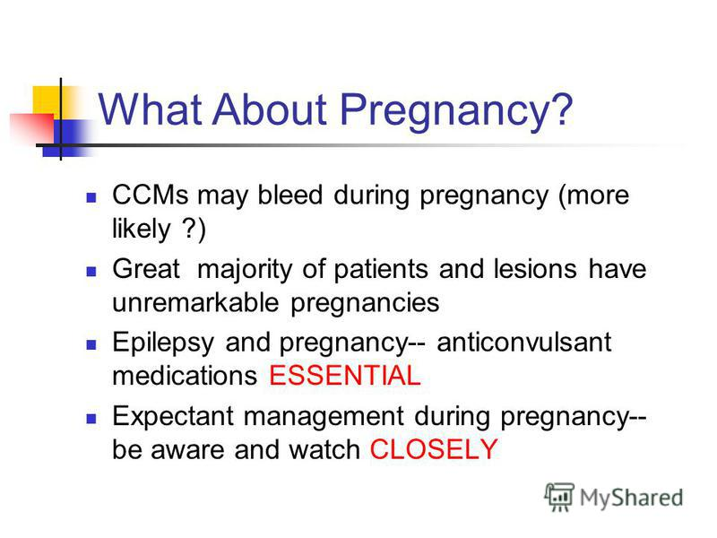 What About Pregnancy? CCMs may bleed during pregnancy (more likely ?) Great majority of patients and lesions have unremarkable pregnancies Epilepsy and pregnancy-- anticonvulsant medications ESSENTIAL Expectant management during pregnancy-- be aware