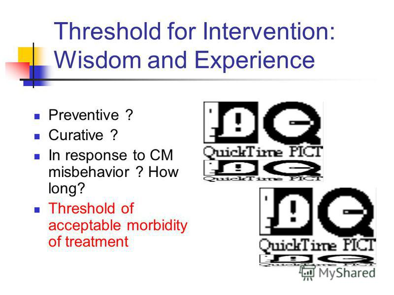 Threshold for Intervention: Wisdom and Experience Preventive ? Curative ? In response to CM misbehavior ? How long? Threshold of acceptable morbidity of treatment