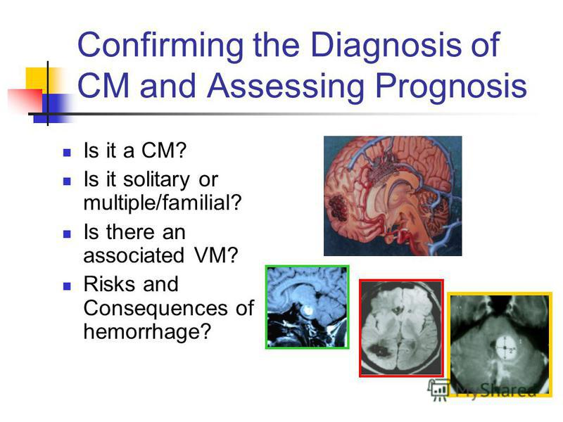 Confirming the Diagnosis of CM and Assessing Prognosis Is it a CM? Is it solitary or multiple/familial? Is there an associated VM? Risks and Consequences of hemorrhage?