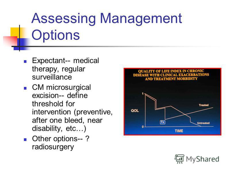 Assessing Management Options Expectant-- medical therapy, regular surveillance CM microsurgical excision-- define threshold for intervention (preventive, after one bleed, near disability, etc…) Other options-- ? radiosurgery