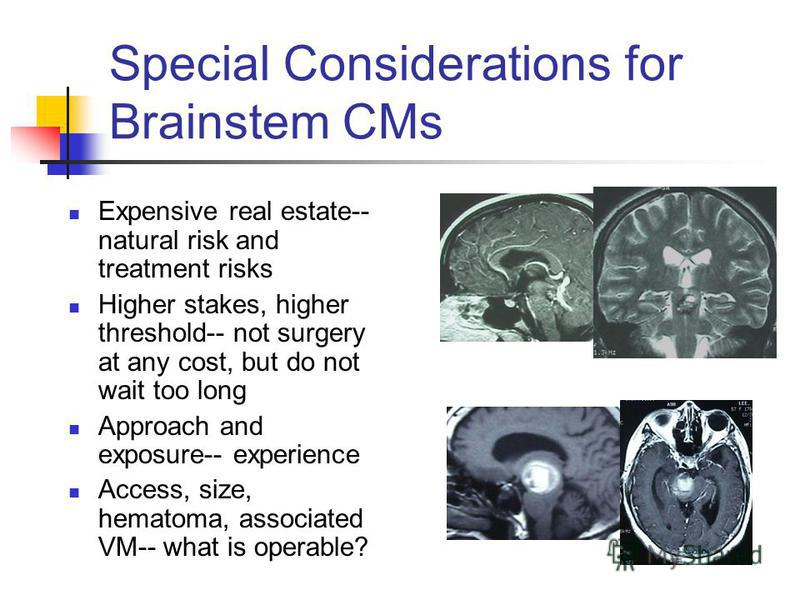 Special Considerations for Brainstem CMs Expensive real estate-- natural risk and treatment risks Higher stakes, higher threshold-- not surgery at any cost, but do not wait too long Approach and exposure-- experience Access, size, hematoma, associate
