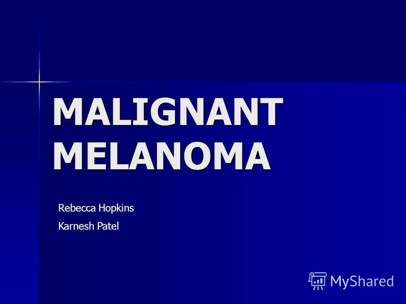 MALIGNANT MELANOMA Rebecca Hopkins Karnesh Patel