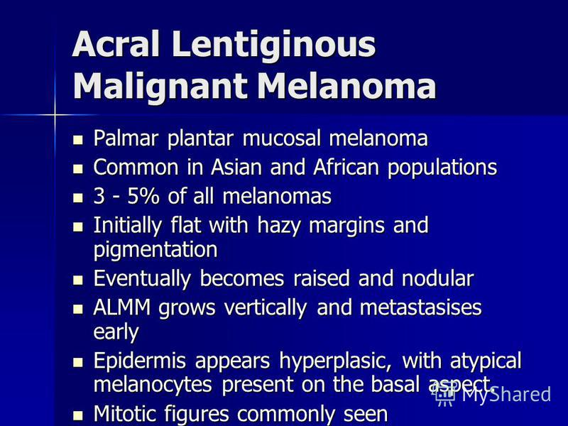 Acral Lentiginous Malignant Melanoma Palmar plantar mucosal melanoma Palmar plantar mucosal melanoma Common in Asian and African populations Common in Asian and African populations 3 - 5% of all melanomas 3 - 5% of all melanomas Initially flat with h