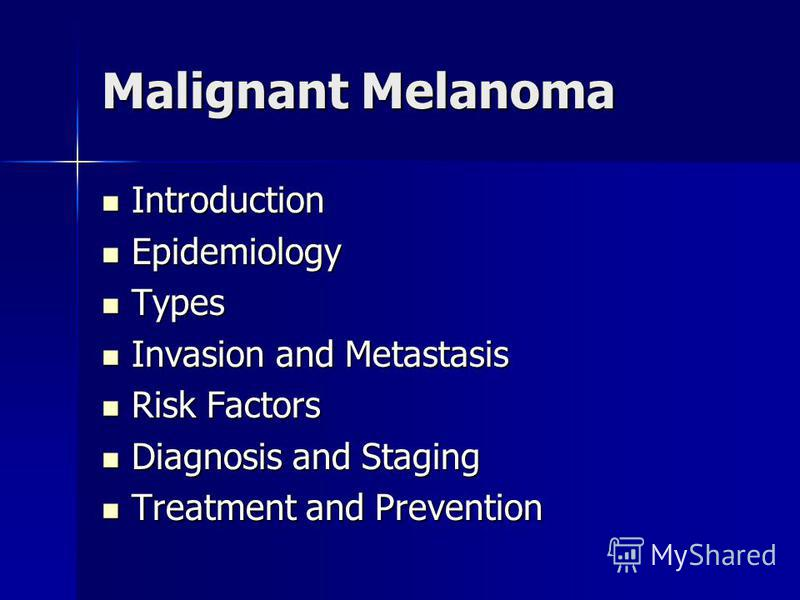 Malignant Melanoma Introduction Introduction Epidemiology Epidemiology Types Types Invasion and Metastasis Invasion and Metastasis Risk Factors Risk Factors Diagnosis and Staging Diagnosis and Staging Treatment and Prevention Treatment and Prevention