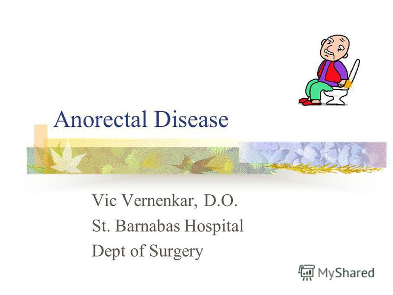 Anorectal Disease Vic Vernenkar, D.O. St. Barnabas Hospital Dept of Surgery