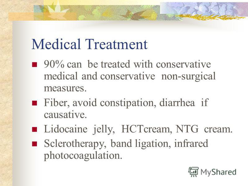 Medical Treatment 90% can be treated with conservative medical and conservative non-surgical measures. Fiber, avoid constipation, diarrhea if causative. Lidocaine jelly, HCTcream, NTG cream. Sclerotherapy, band ligation, infrared photocoagulation.