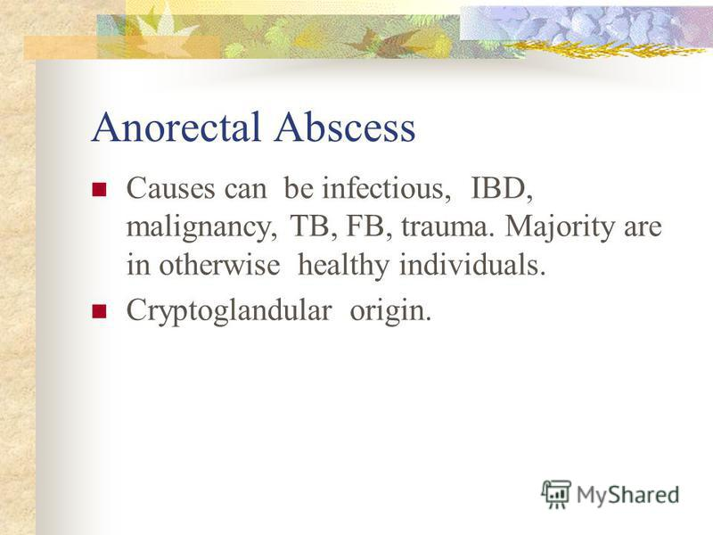 Anorectal Abscess Causes can be infectious, IBD, malignancy, TB, FB, trauma. Majority are in otherwise healthy individuals. Cryptoglandular origin.