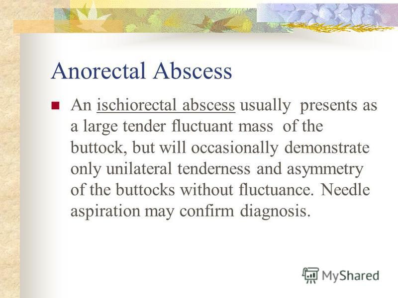 Anorectal Abscess An ischiorectal abscess usually presents as a large tender fluctuant mass of the buttock, but will occasionally demonstrate only unilateral tenderness and asymmetry of the buttocks without fluctuance. Needle aspiration may confirm d