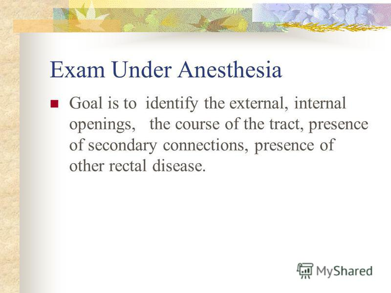Exam Under Anesthesia Goal is to identify the external, internal openings, the course of the tract, presence of secondary connections, presence of other rectal disease.