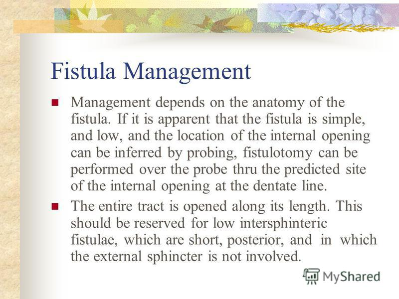 Fistula Management Management depends on the anatomy of the fistula. If it is apparent that the fistula is simple, and low, and the location of the internal opening can be inferred by probing, fistulotomy can be performed over the probe thru the pred