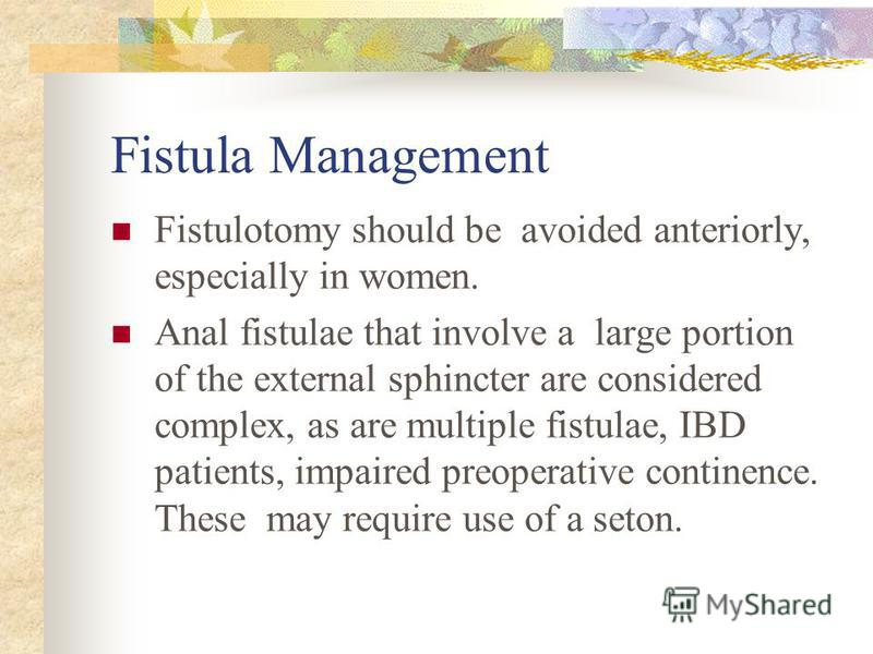 Fistula Management Fistulotomy should be avoided anteriorly, especially in women. Anal fistulae that involve a large portion of the external sphincter are considered complex, as are multiple fistulae, IBD patients, impaired preoperative continence. T